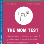 "[Book] ""The Mom Test: How to talk to customers & learn if your business is a good idea when everyone is lying to you"""